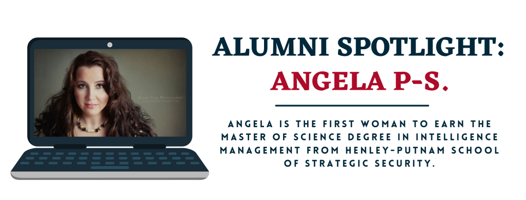 Angela P-S is the first woman to earn the Master of Science degree in Intelligence Management from Henley-Putnam School of Strategic Security.