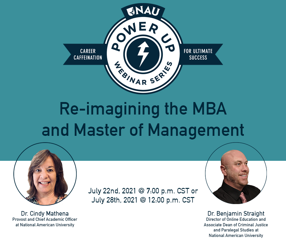 Re-Imagining the MBA and Master of Management Webinar. Another chapter of National American University's Power Up Webinar Series - Career Caffeination for Ultimate Success. Hosted by Dr. Cindy Mathena and Dr. Benjamin Straight.